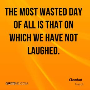 The most wasted day of all is that on which we have not laughed.