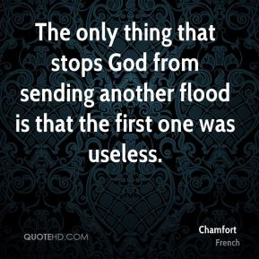 The only thing that stops God from sending another flood is that the first one was useless.