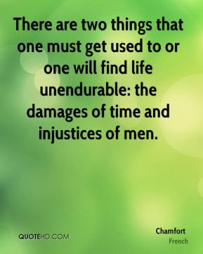 Chamfort - There are two things that one must get used to or one will find life unendurable: the damages of time and injustices of men.