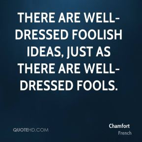 There are well-dressed foolish ideas, just as there are well-dressed fools.