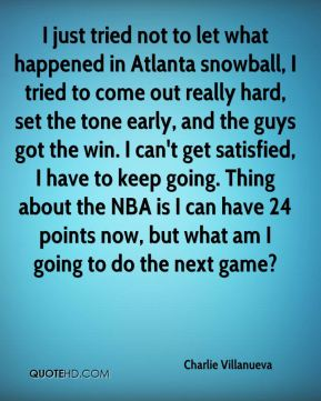 Charlie Villanueva - I just tried not to let what happened in Atlanta snowball, I tried to come out really hard, set the tone early, and the guys got the win. I can't get satisfied, I have to keep going. Thing about the NBA is I can have 24 points now, but what am I going to do the next game?