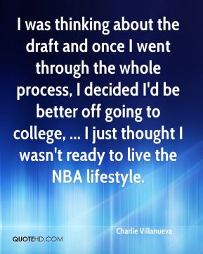 Charlie Villanueva - I was thinking about the draft and once I went through the whole process, I decided I'd be better off going to college, ... I just thought I wasn't ready to live the NBA lifestyle.