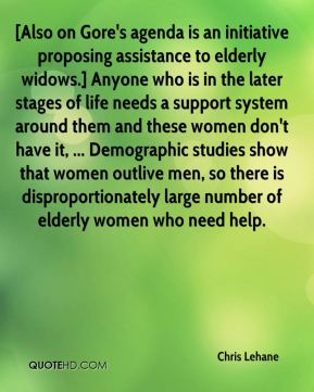 [Also on Gore's agenda is an initiative proposing assistance to elderly widows.] Anyone who is in the later stages of life needs a support system around them and these women don't have it, ... Demographic studies show that women outlive men, so there is disproportionately large number of elderly women who need help.