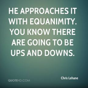 Chris Lehane - He approaches it with equanimity. You know there are going to be ups and downs.