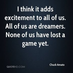 Chuck Amato - I think it adds excitement to all of us. All of us are dreamers. None of us have lost a game yet.
