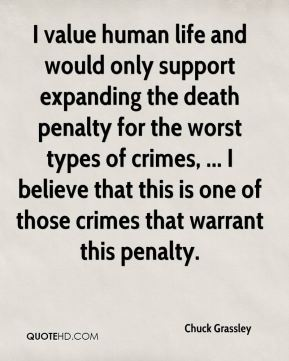 Chuck Grassley - I value human life and would only support expanding the death penalty for the worst types of crimes, ... I believe that this is one of those crimes that warrant this penalty.