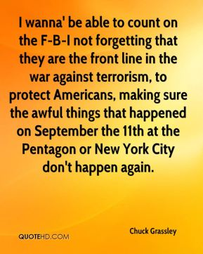 Chuck Grassley - I wanna' be able to count on the F-B-I not forgetting that they are the front line in the war against terrorism, to protect Americans, making sure the awful things that happened on September the 11th at the Pentagon or New York City don't happen again.