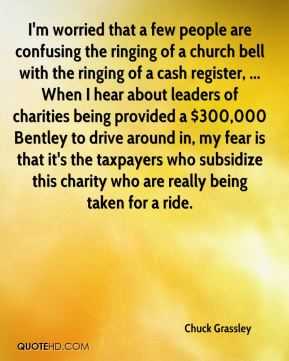 Chuck Grassley - I'm worried that a few people are confusing the ringing of a church bell with the ringing of a cash register, ... When I hear about leaders of charities being provided a $300,000 Bentley to drive around in, my fear is that it's the taxpayers who subsidize this charity who are really being taken for a ride.