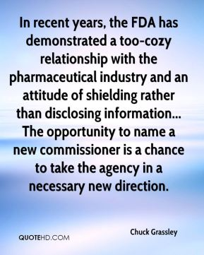 Chuck Grassley - In recent years, the FDA has demonstrated a too-cozy relationship with the pharmaceutical industry and an attitude of shielding rather than disclosing information... The opportunity to name a new commissioner is a chance to take the agency in a necessary new direction.