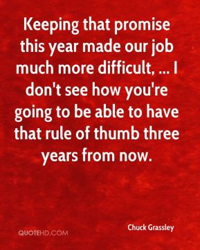 Keeping that promise this year made our job much more difficult, ... I don't see how you're going to be able to have that rule of thumb three years from now.
