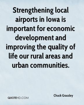 Chuck Grassley - Strengthening local airports in Iowa is important for economic development and improving the quality of life our rural areas and urban communities.