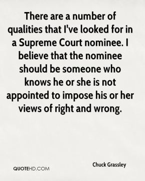 Chuck Grassley - There are a number of qualities that I've looked for in a Supreme Court nominee. I believe that the nominee should be someone who knows he or she is not appointed to impose his or her views of right and wrong.