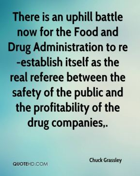 Chuck Grassley - There is an uphill battle now for the Food and Drug Administration to re-establish itself as the real referee between the safety of the public and the profitability of the drug companies.