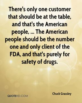 Chuck Grassley - There's only one customer that should be at the table, and that's the American people, ... The American people should be the number one and only client of the FDA, and that's purely for safety of drugs.
