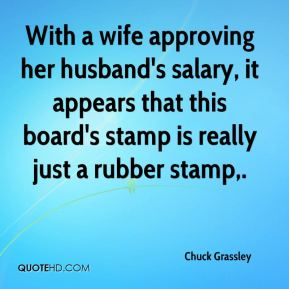 Chuck Grassley - With a wife approving her husband's salary, it appears that this board's stamp is really just a rubber stamp.