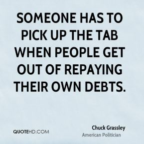 Chuck Grassley - Someone has to pick up the tab when people get out of repaying their own debts.