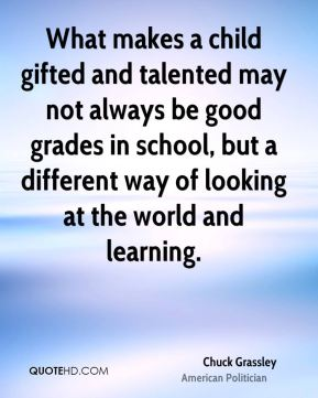 Chuck Grassley - What makes a child gifted and talented may not always be good grades in school, but a different way of looking at the world and learning.