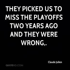 They picked us to miss the playoffs two years ago and they were wrong.