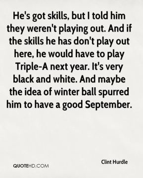 He's got skills, but I told him they weren't playing out. And if the skills he has don't play out here, he would have to play Triple-A next year. It's very black and white. And maybe the idea of winter ball spurred him to have a good September.