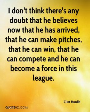 Clint Hurdle - I don't think there's any doubt that he believes now that he has arrived, that he can make pitches, that he can win, that he can compete and he can become a force in this league.