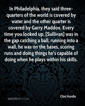 Clint Hurdle - In Philadelphia, they said three-quarters of the world is covered by water and the other quarter is covered by Garry Maddox. Every time you looked up, [Sullivan] was in the gap catching a ball, running into a wall, he was on the bases, scoring runs and doing things he's capable of doing when he plays within his skills.
