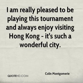 Colin Montgomerie - I am really pleased to be playing this tournament and always enjoy visiting Hong Kong - it's such a wonderful city.
