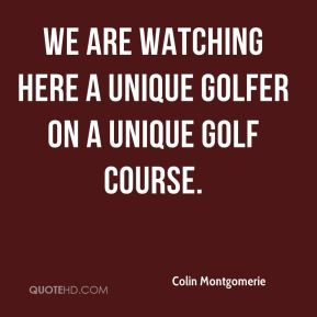 Colin Montgomerie - We are watching here a unique golfer on a unique golf course.