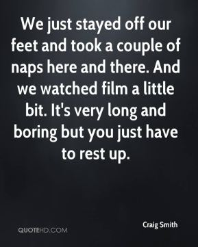 Craig Smith - We just stayed off our feet and took a couple of naps here and there. And we watched film a little bit. It's very long and boring but you just have to rest up.