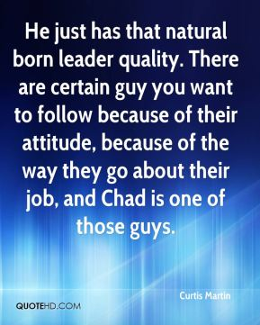 He just has that natural born leader quality. There are certain guy you want to follow because of their attitude, because of the way they go about their job, and Chad is one of those guys.