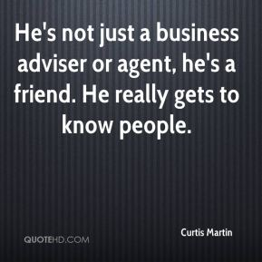Curtis Martin - He's not just a business adviser or agent, he's a friend. He really gets to know people.