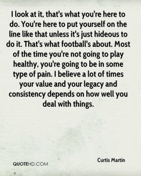 I look at it, that's what you're here to do. You're here to put yourself on the line like that unless it's just hideous to do it. That's what football's about. Most of the time you're not going to play healthy, you're going to be in some type of pain. I believe a lot of times your value and your legacy and consistency depends on how well you deal with things.