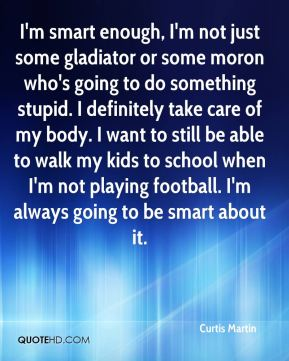 I'm smart enough, I'm not just some gladiator or some moron who's going to do something stupid. I definitely take care of my body. I want to still be able to walk my kids to school when I'm not playing football. I'm always going to be smart about it.