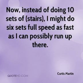 Now, instead of doing 10 sets of (stairs), I might do six sets full speed as fast as I can possibly run up there.