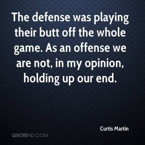 Curtis Martin - The defense was playing their butt off the whole game. As an offense we are not, in my opinion, holding up our end.