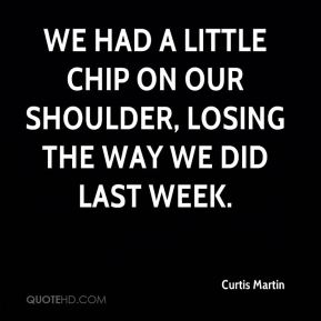 We had a little chip on our shoulder, losing the way we did last week.