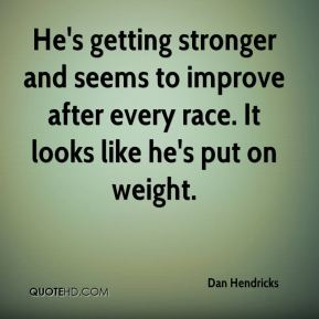Dan Hendricks - He's getting stronger and seems to improve after every race. It looks like he's put on weight.