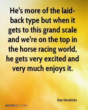 Dan Hendricks - He's more of the laid-back type but when it gets to this grand scale and we're on the top in the horse racing world, he gets very excited and very much enjoys it.