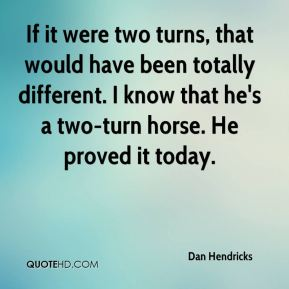 Dan Hendricks - If it were two turns, that would have been totally different. I know that he's a two-turn horse. He proved it today.