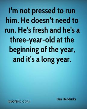 Dan Hendricks - I'm not pressed to run him. He doesn't need to run. He's fresh and he's a three-year-old at the beginning of the year, and it's a long year.