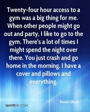 Daniel Gibson - Twenty-four hour access to a gym was a big thing for me. When other people might go out and party, I like to go to the gym. There's a lot of times I might spend the night over there. You just crash and go home in the morning. I have a cover and pillows and everything.