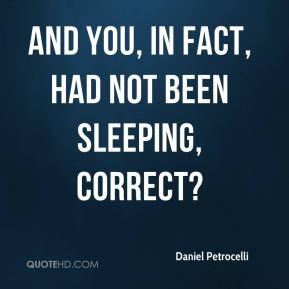 And you, in fact, had not been sleeping, correct?