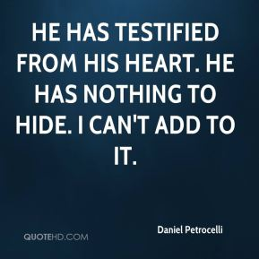 He has testified from his heart. He has nothing to hide. I can't add to it.