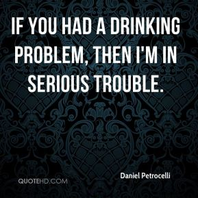 If you had a drinking problem, then I'm in serious trouble.
