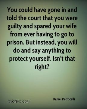 Daniel Petrocelli - You could have gone in and told the court that you were guilty and spared your wife from ever having to go to prison. But instead, you will do and say anything to protect yourself. Isn't that right?