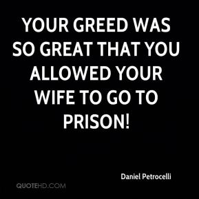 Your greed was so great that you allowed your wife to go to prison!