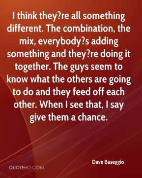 Dave Baseggio - I think they?re all something different. The combination, the mix, everybody?s adding something and they?re doing it together. The guys seem to know what the others are going to do and they feed off each other. When I see that, I say give them a chance.