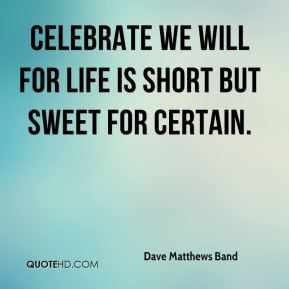 Dave Matthews Band - Celebrate we will for life is short but sweet for certain.