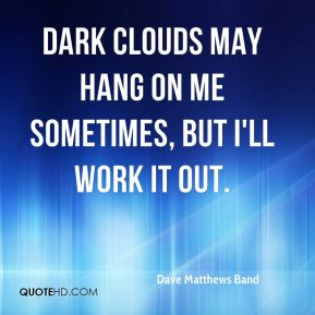 Dave Matthews Band - Dark clouds may hang on me sometimes, but I'll work it out.