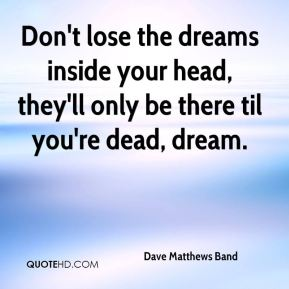 Dave Matthews Band - Don't lose the dreams inside your head, they'll only be there til you're dead, dream.