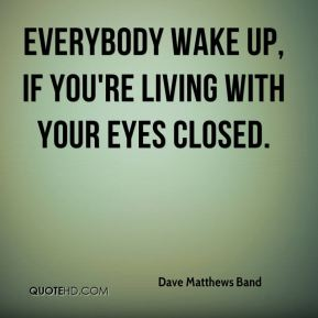 Everybody wake up, if you're living with your eyes closed.